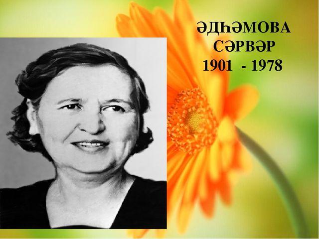 ӘДҺӘМОВА СӘРВӘР 1901 - 1978