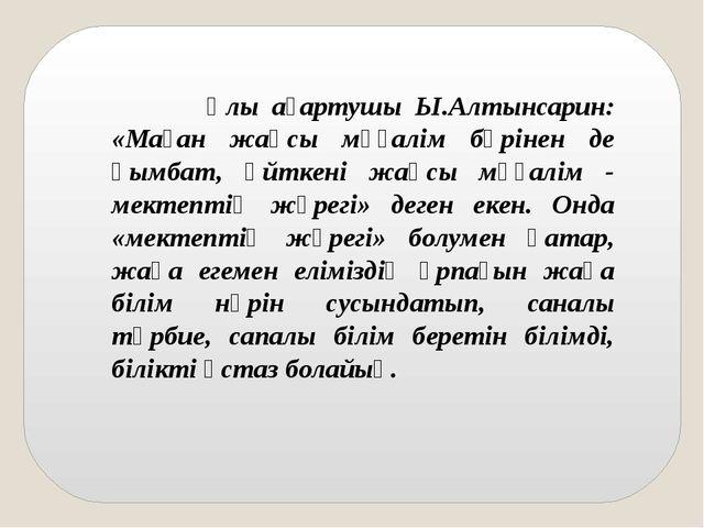 Ұлы ағартушы Ы.Алтынсарин: «Маған жақсы мұғалім бәрінен де қымбат, өйткені ж...