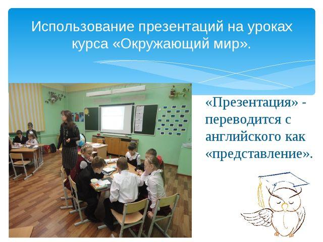 Использование презентаций на уроках курса «Окружающий мир». «Презентация» - п...