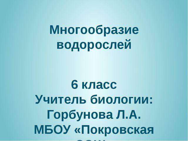 Многообразие водорослей 6 класс Учитель биологии: Горбунова Л.А. МБОУ «Покров...