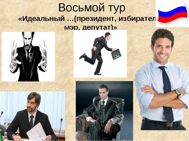 Восьмой тур «Идеальный …(президент, избиратель, мэр, депутат)»