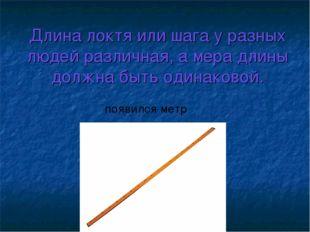 Длина локтя или шага у разных людей различная, а мера длины должна быть одина