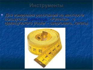 Инструменты Для измерения расстояний на местности пользуются рулеткой. «Рулет
