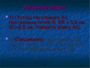Решение задач 1) (Устно) На отрезке АС поставлена точка В, АВ = 5,6 см, ВС=2,