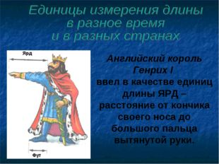 Английский король Генрих I ввел в качестве единиц длины ЯРД – расстояние от к