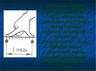 На Руси в старину мерой длины был ШАГ и ПЯДЬ: Малая пядь равнялась расстояни