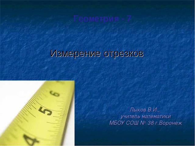Геометрия - 7 Лыков В.И., учитель математики МБОУ СОШ № 38 г.Воронеж