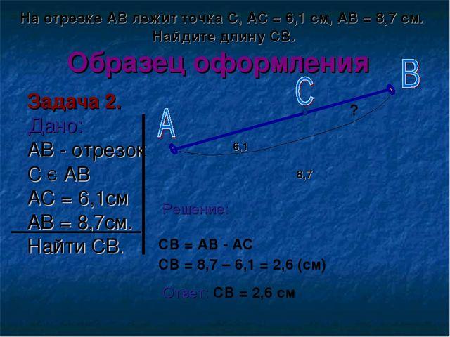 Образец оформления Задача 2. Дано: AB - отрезок С Є АВ АС = 6,1см АВ = 8,7см....