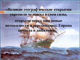 «Великие географические открытия укрепили человека в свои силы, открыли пере