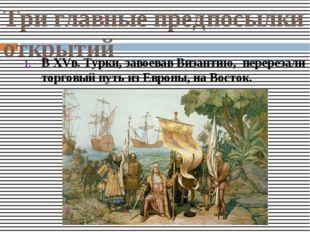 Три главные предпосылки открытий В XVв. Турки, завоевав Византию, перерезали