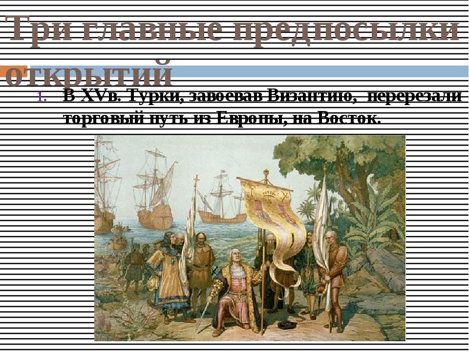 Три главные предпосылки открытий В XVв. Турки, завоевав Византию, перерезали...