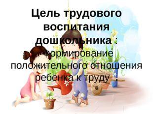 Цель трудового воспитания дошкольника : Формирование положительного отношения