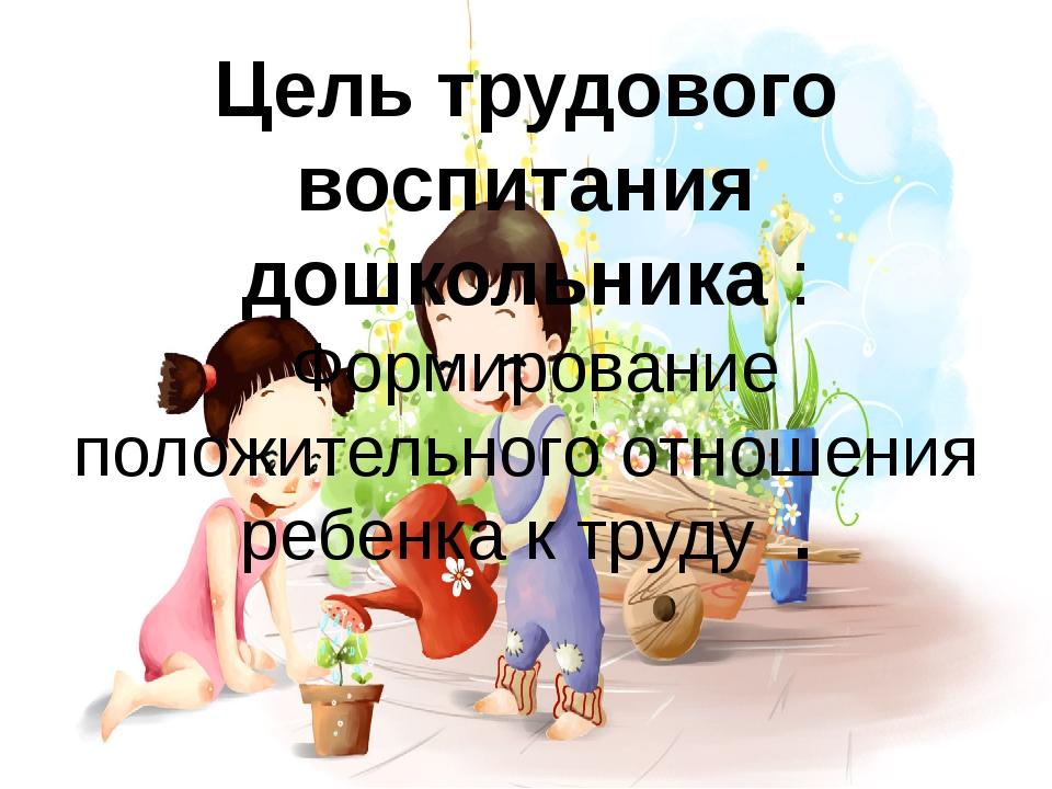 Цель трудового воспитания дошкольника : Формирование положительного отношения...