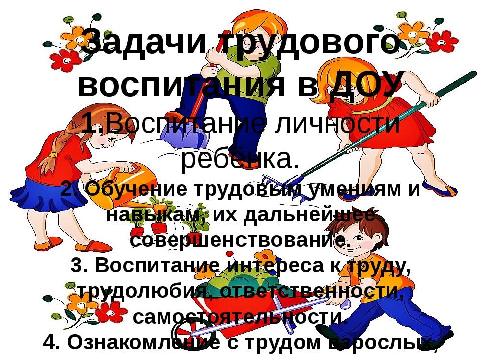 Задачи трудового воспитания в ДОУ 1.Воспитание личности ребёнка. 2. Обучение...