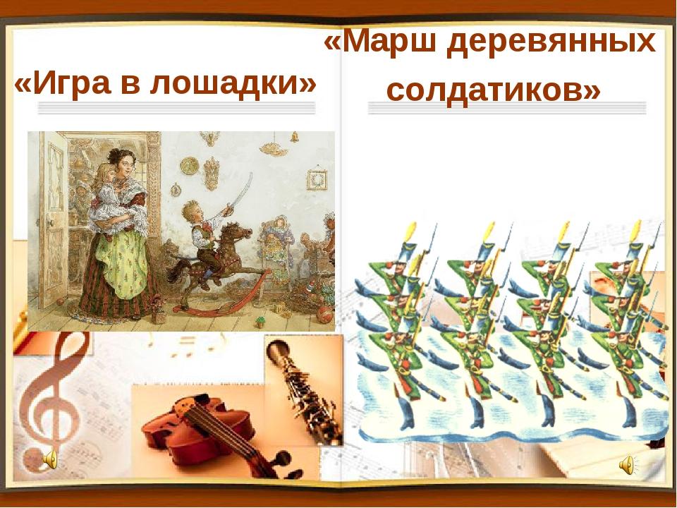 «Игра в лошадки» «Марш деревянных солдатиков»