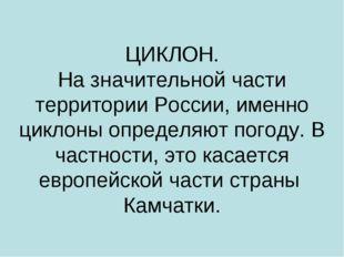 ЦИКЛОН. На значительной части территории России, именно циклоны определяют по