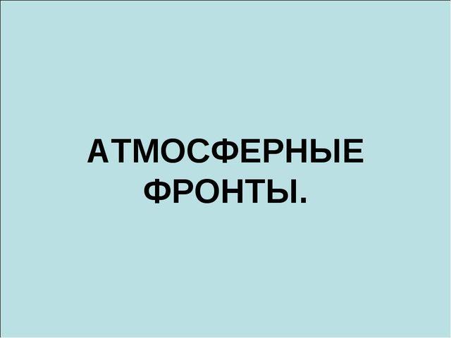 АТМОСФЕРНЫЕ ФРОНТЫ.