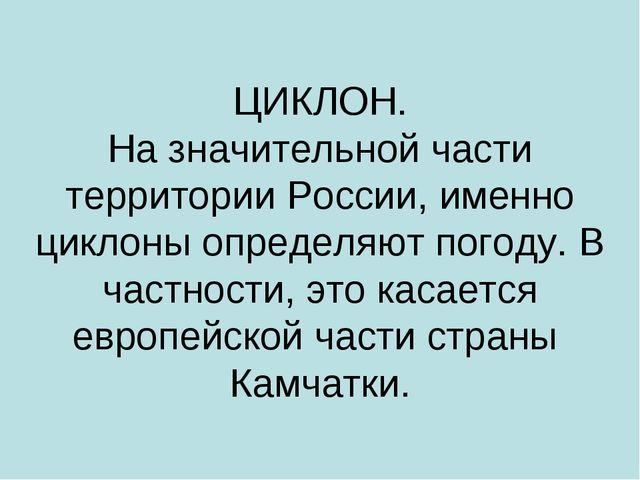 ЦИКЛОН. На значительной части территории России, именно циклоны определяют по...