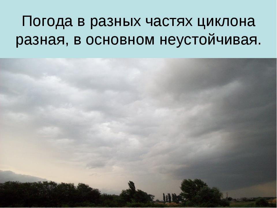 Погода в разных частях циклона разная, в основном неустойчивая.