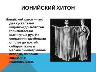 ИОНИЙСКИЙ ХИТОН Ионийский хитон — это два куска ткани шириной до запястья гор