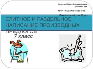 7 класс СЛИТНОЕ И РАЗДЕЛЬНОЕ НАПИСАНИЕ ПРОИЗВОДНЫХ ПРЕДЛОГОВ Круцких Мария Вл