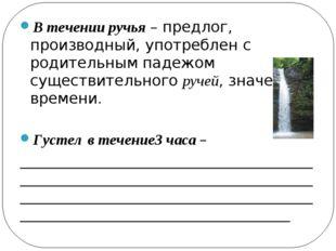 В течении ручья – предлог, производный, употреблен с родительным падежом суще
