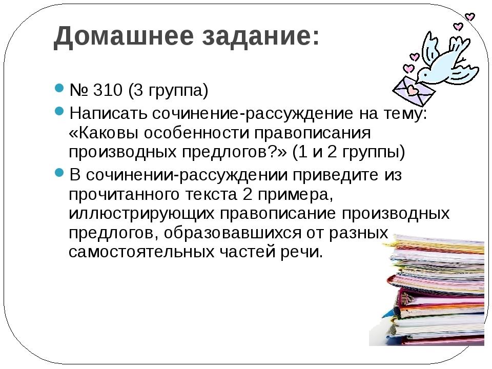 Домашнее задание: № 310 (3 группа) Написать сочинение-рассуждение на тему: «К...