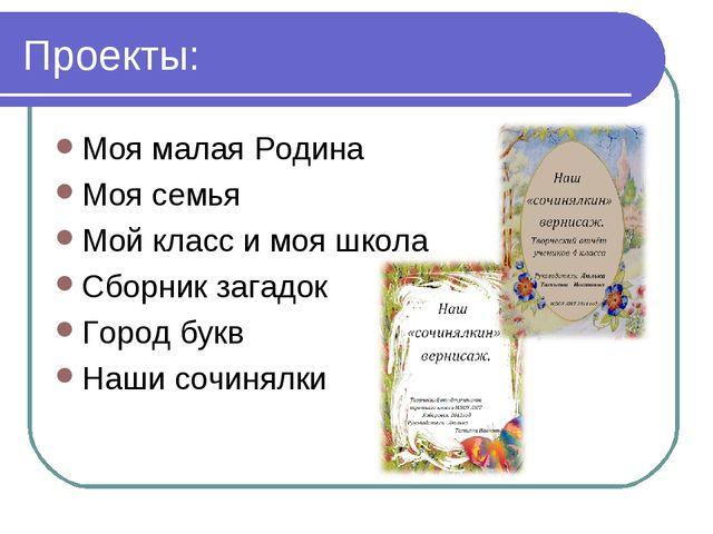 Проекты: Моя малая Родина Моя семья Мой класс и моя школа Сборник загадок Гор...