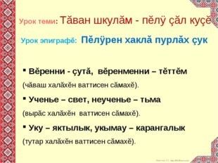 Урок эпиграфĕ: Пĕлÿрен хаклă пурлăх çук Вĕренни - çутă, вĕренменни – тĕттĕм (