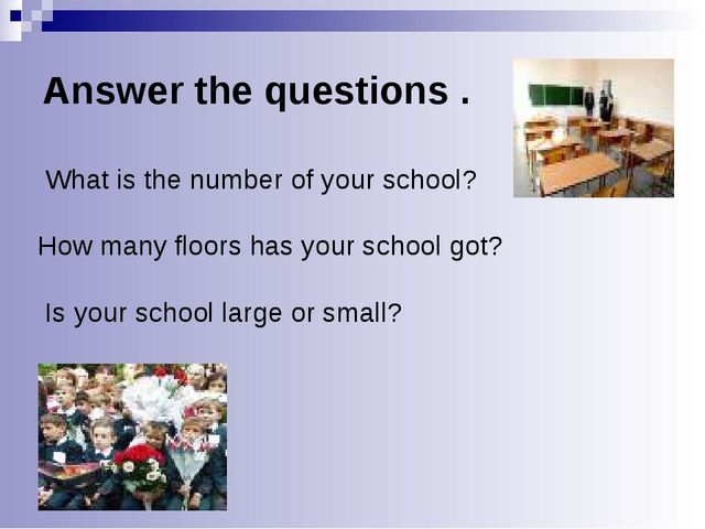 Answer the questions . What is the number of your school? How many floors has...