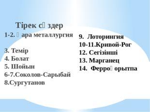 Тірек сөздер 1-2. Қара металлургия 3. Темір 4. Болат 5. Шойын 6-7.Соколов-Са
