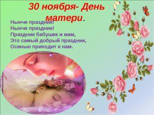 30 ноября- День матери. Нынче праздник! Нынче праздник! Праздник бабушек и ма