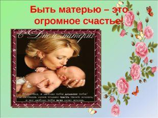 Быть матерью – это огромное счастье!