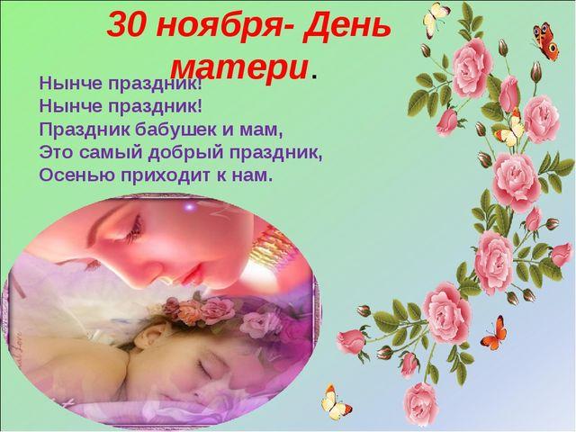 30 ноября- День матери. Нынче праздник! Нынче праздник! Праздник бабушек и ма...