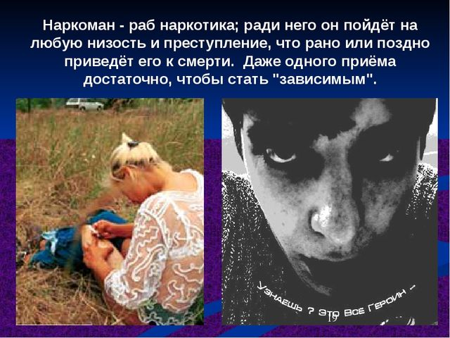 Наркоман - раб наркотика; ради него он пойдёт на любую низость и преступление...