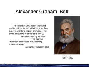 """Alexander Graham Bell 1847-1922 """"The inventor looks upon the world and is no"""