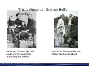 Alexander Graham Bell had a wife and two daughters : Elsie (left) and Marian