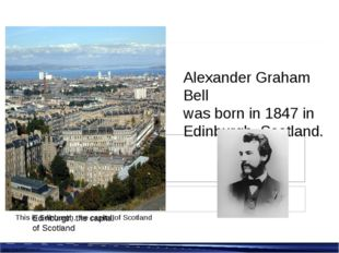 Alexander Graham Bell was born in 1847 in Edinburgh, Scotland. Edinburgh, the