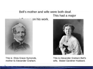 Bell's mother and wife were both deaf. This had a major influence on his work