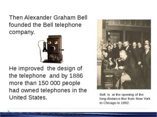 Then Alexander Graham Bell founded the Bell telephone company. He improved th