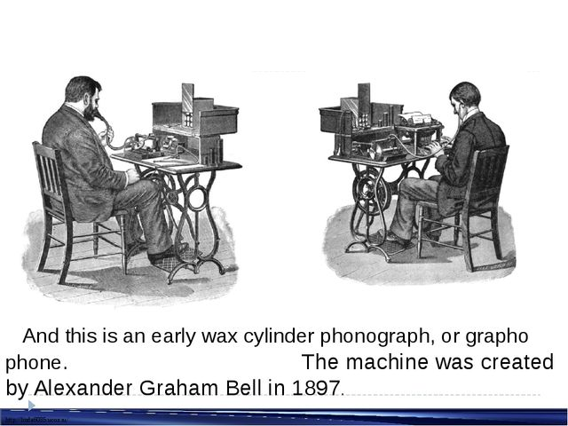 And this is anearly wax cylinder phonograph, orgrapho phone. The machine w...