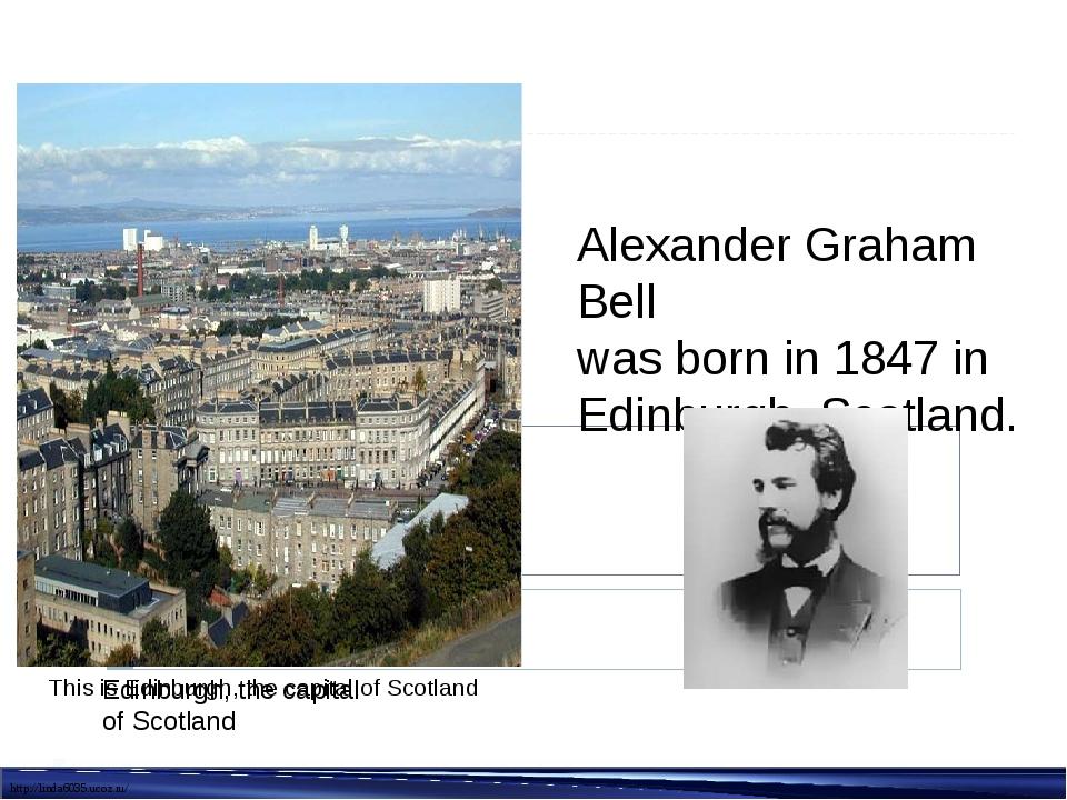Alexander Graham Bell was born in 1847 in Edinburgh, Scotland. Edinburgh, the...