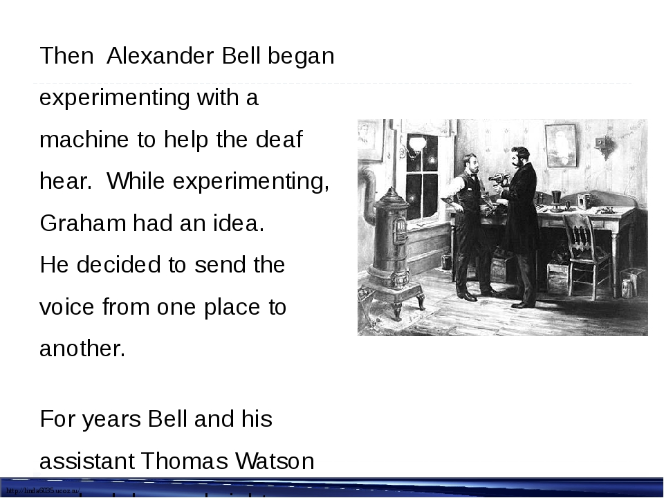 Then Alexander Bell began experimenting with a machine to help the deaf hear....