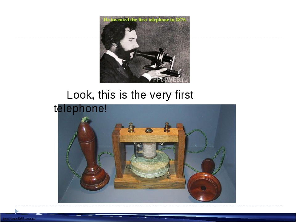 Look, this is the very first telephone! http://linda6035.ucoz.ru/
