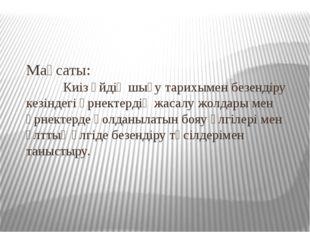 Мақсаты: Киіз үйдің шығу тарихымен безендіру кезіндегі өрнектердің жасалу жол