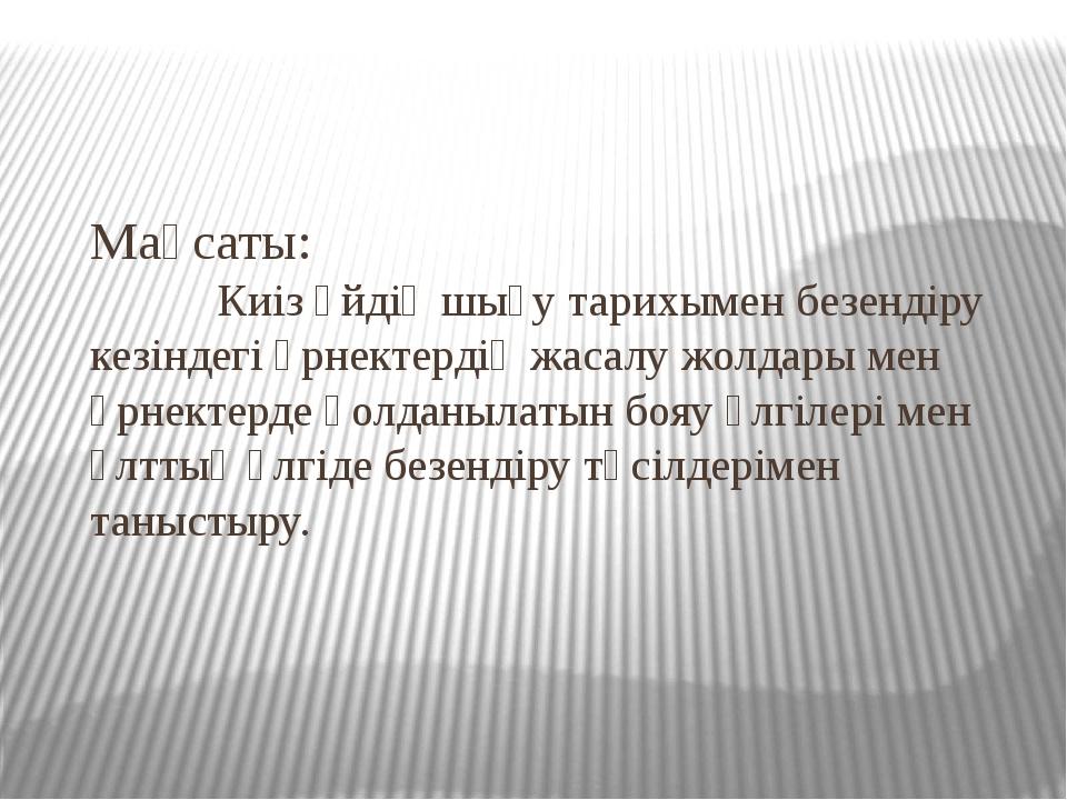 Мақсаты: Киіз үйдің шығу тарихымен безендіру кезіндегі өрнектердің жасалу жол...
