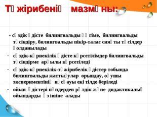 Тәжірибенің мазмұны: - сөздік әдісте билингвальды әңгіме, билингвальды түсінд