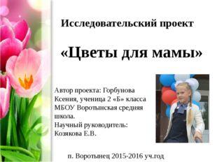Исследовательский проект «Цветы для мамы» Автор проекта: Горбунова Ксения, у