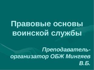 Правовые основы воинской службы Преподаватель- организатор ОБЖ Мингяев В.Б.