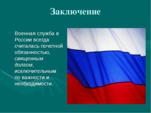 Заключение Военная служба в России всегда считалась почетной обязанностью, св